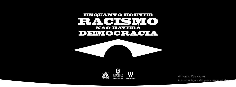 Enquanto houver RACISMO, não haverá DEMOCRACIA
