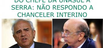 """Do Chefe da Unasul a Serra: """"Não respondo a Chanceler interino"""""""
