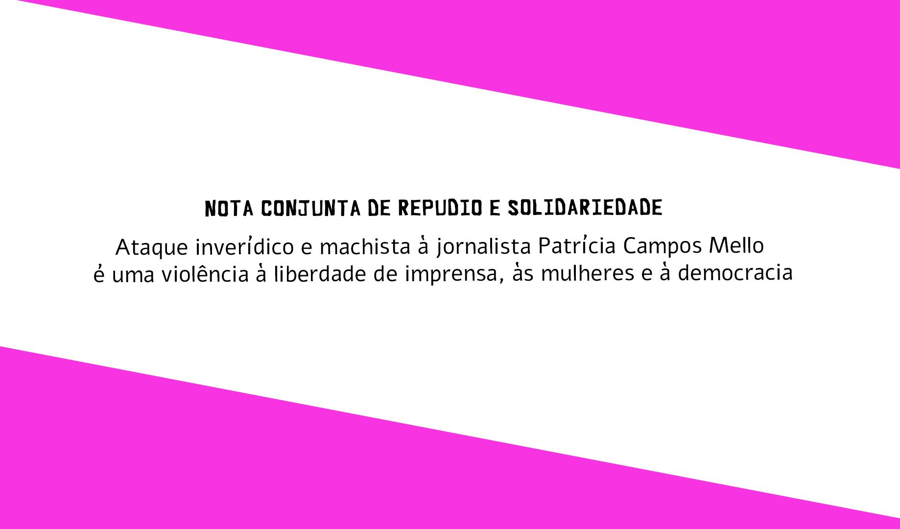 Nota de repúdio e solidariedade: Ataque inverídico e machista à jornalista Patrícia Campos Mello é uma violência à liberdade de imprensa, às mulheres e à democracia